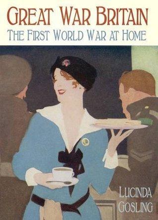 Great War Britain - The First World War at Home Lucinda Gosling