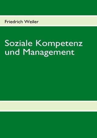 Soziale Kompetenz und Management: Erfolgreiche Mitarbeiterführung und ihre Auswirkung auf Unternehmenskultur, Betriebsklima, Motivation und Produktivität  by  Friedrich Weiler
