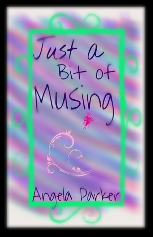 Just a Bit of Musing  by  Angela   Parker