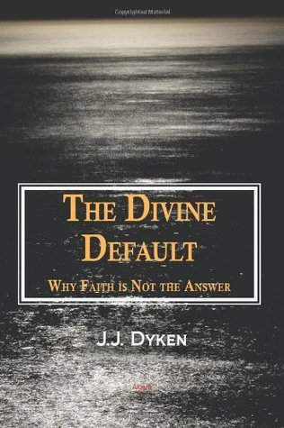 The Divine Default: Why Faith Is Not the Answer J.J. Dyken