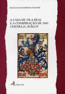 A Casa de Vila Real e a conspiração de 1641 contra D. João IV Mafalda de Noronha Wagner