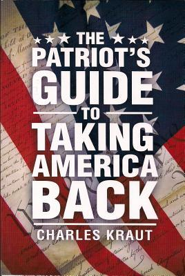 The Patriots Guide to Taking America Back Charles Kraut