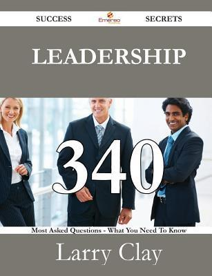 Leadership 340 Success Secrets - 340 Most Asked Questions on Leadership - What You Need to Know  by  Larry Clay