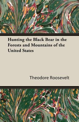 Hunting the Black Bear in the Forests and Mountains of the United States Theodore Roosevelt