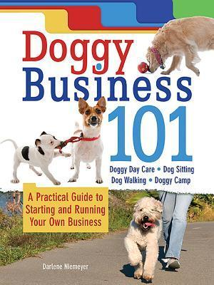 Doggy Business 101: A Practical Guide to Starting and Running Your Own Business  by  Darlene Niemeyer