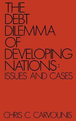 The Debt Dilemma of Developing Nations: Issues and Cases  by  Chris C. Carvounis
