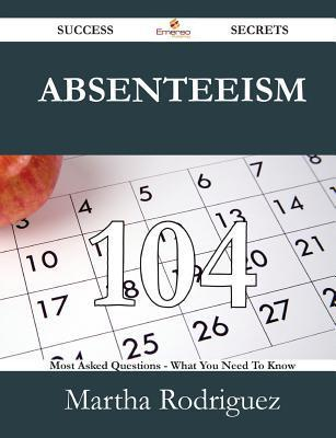 Absenteeism 104 Success Secrets - 104 Most Asked Questions on Absenteeism - What You Need to Know Martha Rodriguez