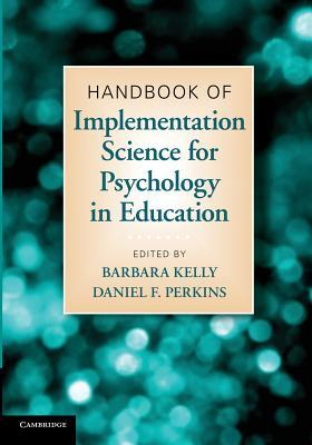 Handbook of Implementation Science for Psychology in Education. Edited Barbara Kelly, Daniel F. Perkins by Barbara Kelly