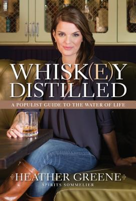 Whiskey Distilled: A Populist Guide to the Water of Life Heather Greene
