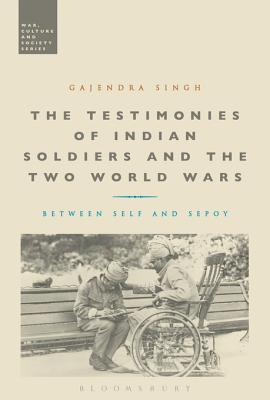 The Testimonies of Indian Soldiers and the Two World Wars: Between Self and Sepoy  by  Gajendra Singh