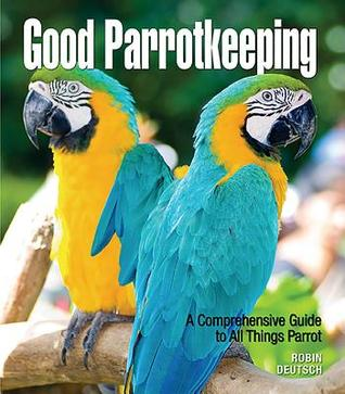 Good Parrotkeeping: A Comprehensive Guide to All Things Parrot Robin Deutsch