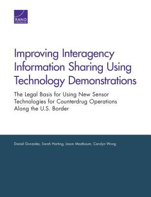 Improving Interagency Information Sharing Using Technology Demonstrations: The Legal Basis for Using New Sensor Technologies for Counterdrug Operations Along the U.S. Border  by  Daniel Gonzales