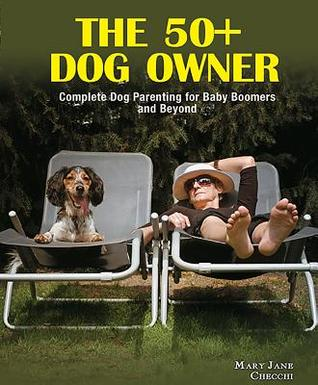 The 50+ Dog Owner: Complete Dog Parenting for Baby Boomers and Beyond Mary Jane Checchi
