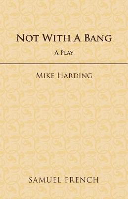 Not With A Bang: A Play  by  Mike Harding