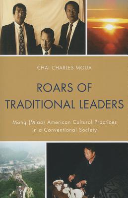 Roars of Traditional Leaders: Mong (Miao) American Cultural Practices in a Conventional Society  by  Chai Charles Moua