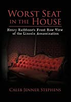 Worst Seat in the House: Henry Rathbones Front Row View of the Lincoln Assassination  by  Caleb Jenner Stephens