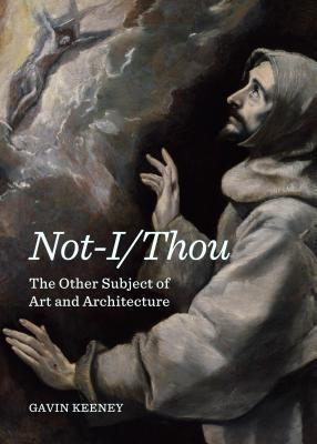 Not-I/Thou: The Other Subject of Art and Architecture  by  Gavin Keeney