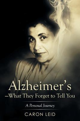 Alzheimers-What They Forget to Tell You: A Personal Journey  by  Caron Leid