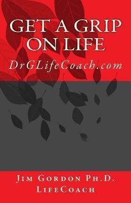 Get a Grip on Life: Drglifecoach.com  by  Jim Gordon