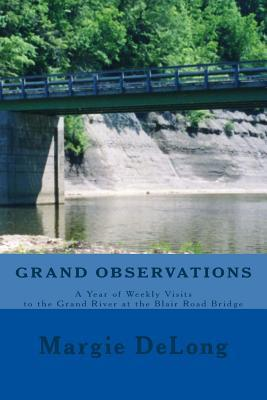 Grand Observations: A Year of Weekly Visits to the Grand River at the Blair Road Bridge  by  Margie DeLong