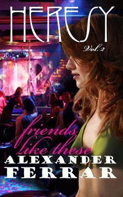 Heresy Volume II: Friends Like These Alexander Ferrar