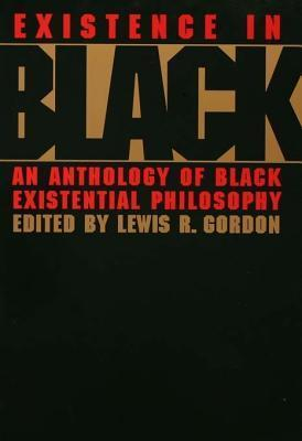 Existence in Black: An Anthology of Black Existential Philosophy Lewis Gordon