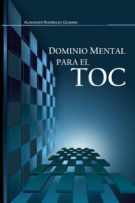 Dominio Mental Para El Toc: Trastorno Obsesivo Compulsivo  by  LIC Alexander Rodriguez Guzman