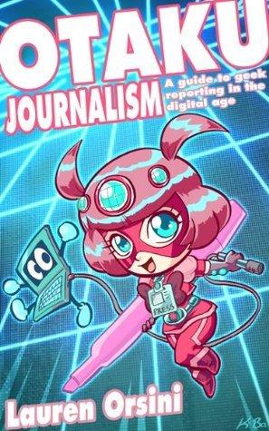 Otaku Journalism: A Guide to Geek Reporting in the Digital Age Lauren Orsini
