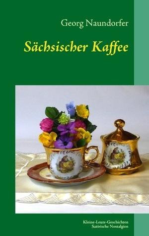 Sächsischer Kaffee: Satirische Nostalgien Georg Naundorfer