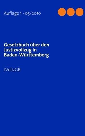 Gesetzbuch über den Justizvollzug in Baden-Württemberg: JVollzGB  by  Melanie Liebnitzky