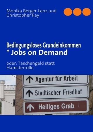 Bedingungsloses Grundeinkommen  * Jobs on Demand: oder: Taschengeld statt Hamsterrolle  by  Monika Berger-Lenz
