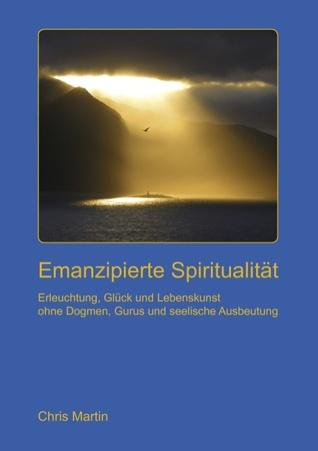 Emanzipierte Spiritualität: Erleuchtung und Lebenskunst ohne seelische Ausbeutung, Dogmen und Gurus Chris Martin