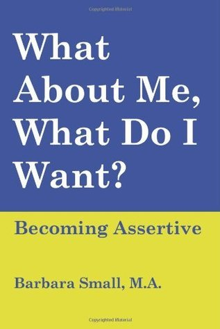 What About Me, What Do I Want? Becoming Assertive  by  Barbara Small