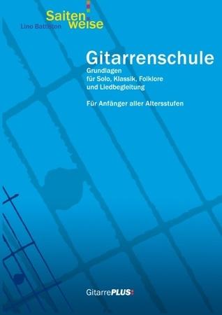 Gitarrenschule Saitenweise: Grundlagen für Solo, Klassik, Folklore und Liedbegleitung. Für Anfänger aller Altersstufen. Lino Battiston