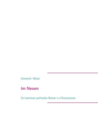 Im Neuen: Ein harmloser politischer Roman in 4 Dimensionen  by  Emmerich Nilson