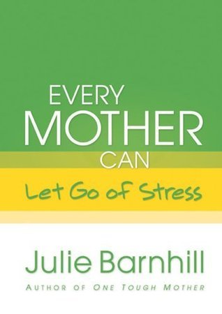 Every Mother Can Let Go of Stress  by  Julie Ann Barnhill