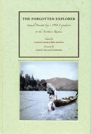 The Forgotten Explorer: Samuel Prescott Fays 1914 Expedition to the Northern Rockies  by  Charles Helm