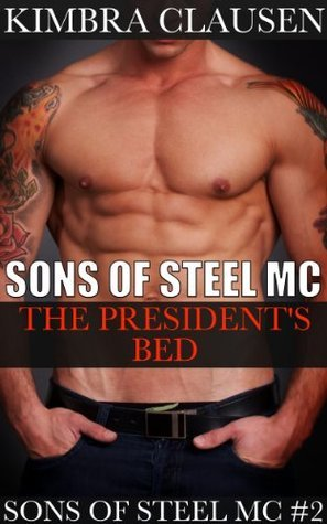Sons of Steel MC: The Presidents Bed  by  Kimbra Clausen