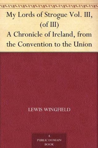 My Lords of Strogue Vol. III, (of III) A Chronicle of Ireland, from the Convention to the Union  by  Lewis Wingfield
