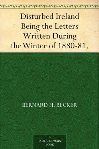 Disturbed Ireland Being the Letters Written During the Winter of 1880-81. Bernard H. Becker