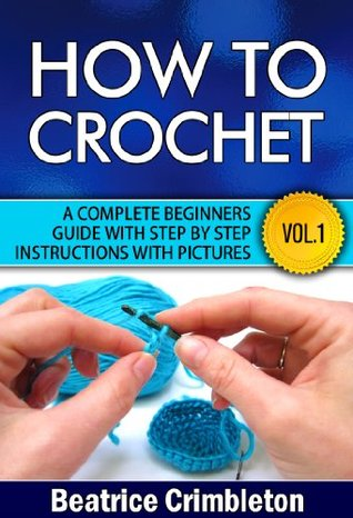 How To Crochet Vol. I. A Complete Beginners Guide with Step  by  Step instructions with Pictures!: Learn the Basics from Hook Selection , Yarn type and the Different Patterns. Become an Expert by Beatrice Crimbleton