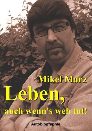 Leben, auch wenns weh tut: Die Autobiographie von Mikel Marz  by  Mikel Marz