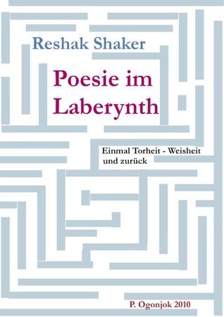 Poesie im Laberynth: Einmal Torheit - Weisheit und zurück Reshak Shaker