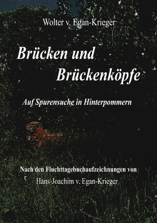 Brücken und Brückenköpfe: Auf Spurensuche in Hinterpommern  by  Wolter V Egan-Krieger