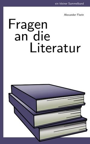 Fragen an die Literatur: Ein kleiner Sammelband  by  Alexander Florin