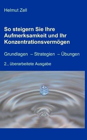 So steigern Sie Ihre Aufmerksamkeit und Ihr Konzentrationsvermögen: Grundlagen – Strategien – Übungen Helmut Zell