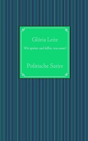 Wir spielen und kiffen, was sonst?: Politische Satire  by  Gloria Leite