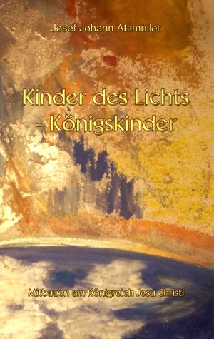Kinder des Lichts - Königskinder: Mitbauen am Königreich Jesu Christi Josef Johann Atzmüller