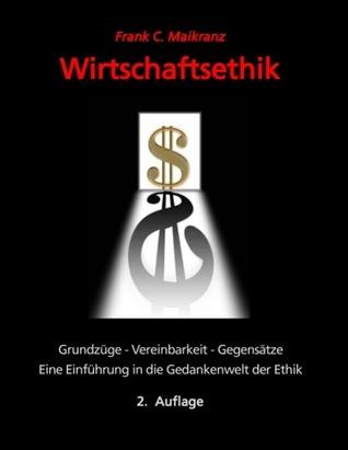 Wirtschaftsethik: Grundzüge, Vereinbarkeit, Gegensätze -  Eine Einführung in die Gedankenwelt der Ethik Frank C Maikranz