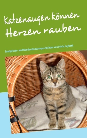 Katzenaugen können Herzen rauben: Samtpfoten- und Hundeschnauzengeschichten. Sylvia Seyboth